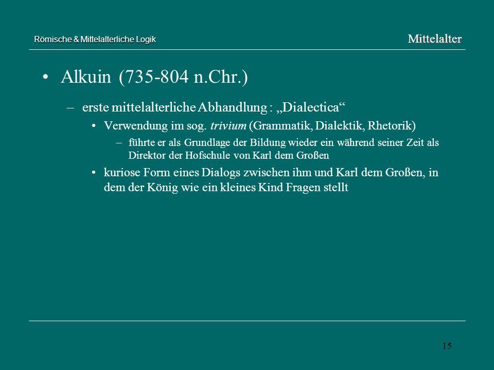 15 Römische & Mittelalterliche Logik Alkuin (735-804 n.Chr.) –erste mittelalterliche Abhandlung : Dialectica Verwendung im sog. trivium (Grammatik, Di