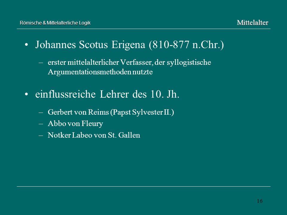 16 Römische & Mittelalterliche Logik Johannes Scotus Erigena (810-877 n.Chr.) –erster mittelalterlicher Verfasser, der syllogistische Argumentationsme