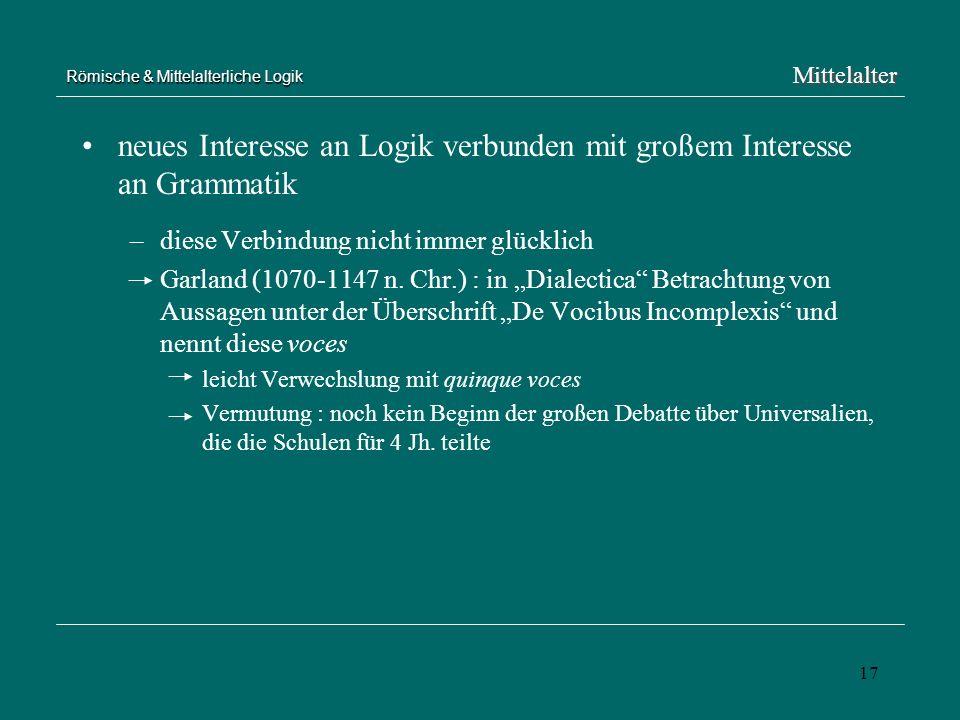 17 Römische & Mittelalterliche Logik neues Interesse an Logik verbunden mit großem Interesse an Grammatik –diese Verbindung nicht immer glücklich Garl