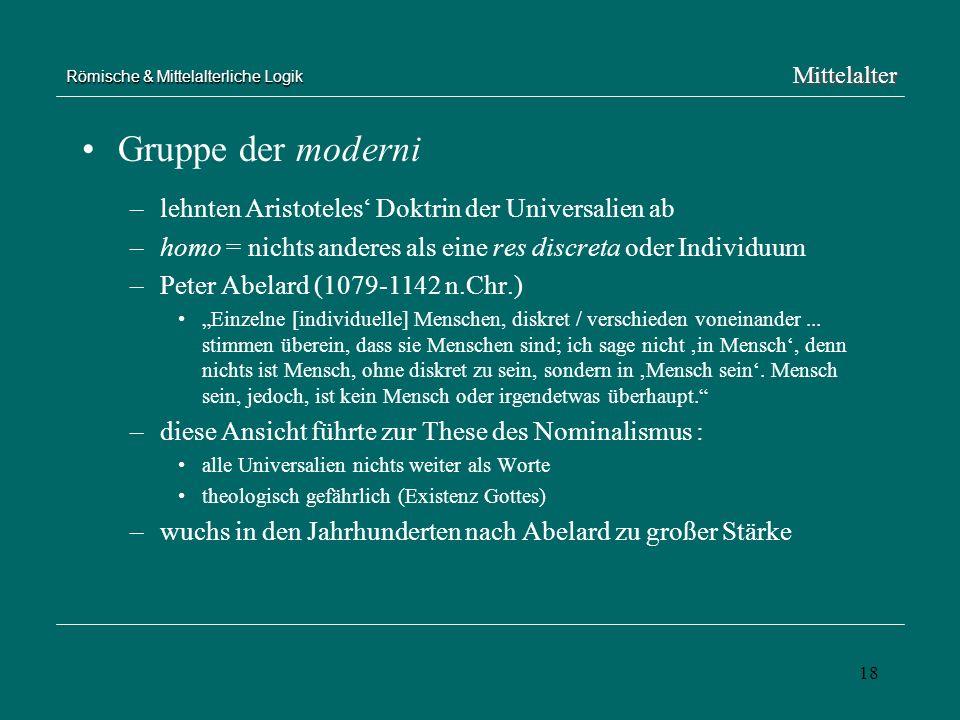 18 Römische & Mittelalterliche Logik Gruppe der moderni –lehnten Aristoteles Doktrin der Universalien ab –homo = nichts anderes als eine res discreta