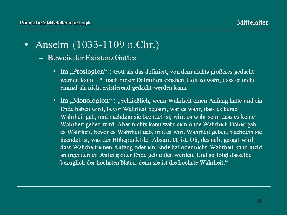 19 Römische & Mittelalterliche Logik Anselm (1033-1109 n.Chr.) –Beweis der Existenz Gottes : im Proslogion : Gott als das definiert, von dem nichts gr