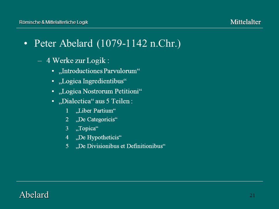 21 Römische & Mittelalterliche Logik Peter Abelard (1079-1142 n.Chr.) –4 Werke zur Logik : Introductiones Parvulorum Logica Ingredientibus Logica Nost