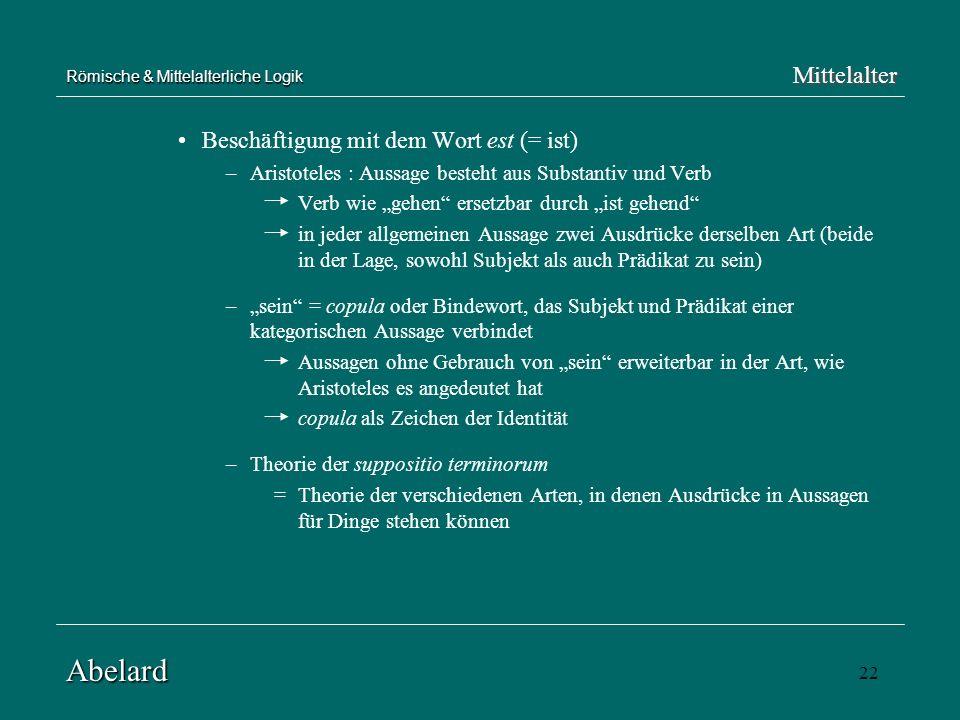 22 Römische & Mittelalterliche Logik Beschäftigung mit dem Wort est (= ist) –Aristoteles : Aussage besteht aus Substantiv und Verb Verb wie gehen erse