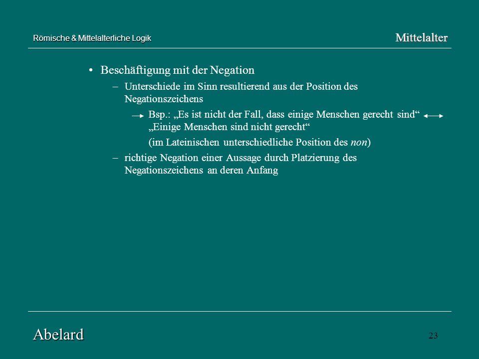 23 Römische & Mittelalterliche Logik Beschäftigung mit der Negation –Unterschiede im Sinn resultierend aus der Position des Negationszeichens Bsp.: Es