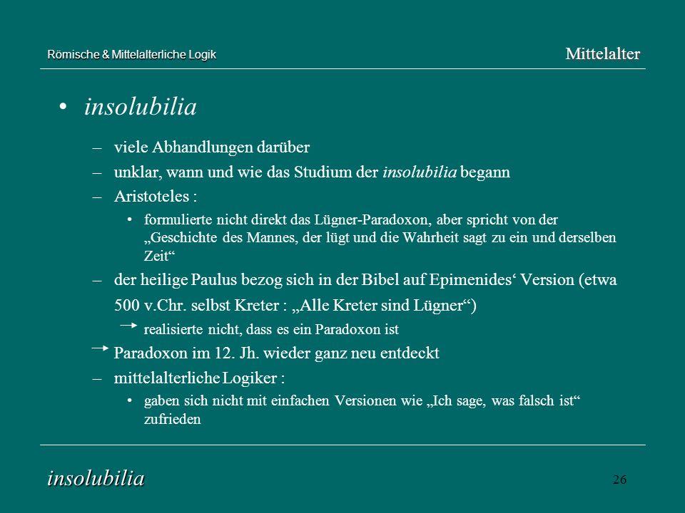 26 Römische & Mittelalterliche Logik insolubilia –viele Abhandlungen darüber –unklar, wann und wie das Studium der insolubilia begann –Aristoteles : f