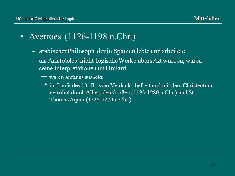 28 Römische & Mittelalterliche Logik Averroes (1126-1198 n.Chr.) –arabischer Philosoph, der in Spanien lebte und arbeitete –als Aristoteles nicht-logi