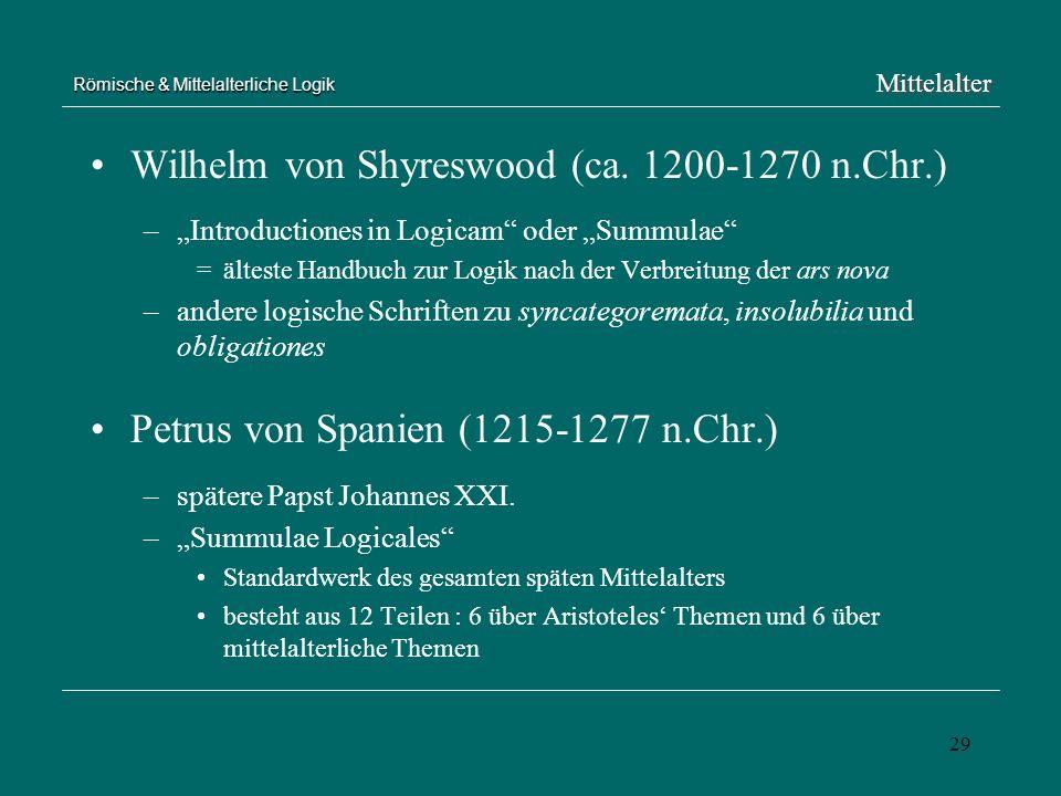 29 Römische & Mittelalterliche Logik Wilhelm von Shyreswood (ca. 1200-1270 n.Chr.) –Introductiones in Logicam oder Summulae =älteste Handbuch zur Logi