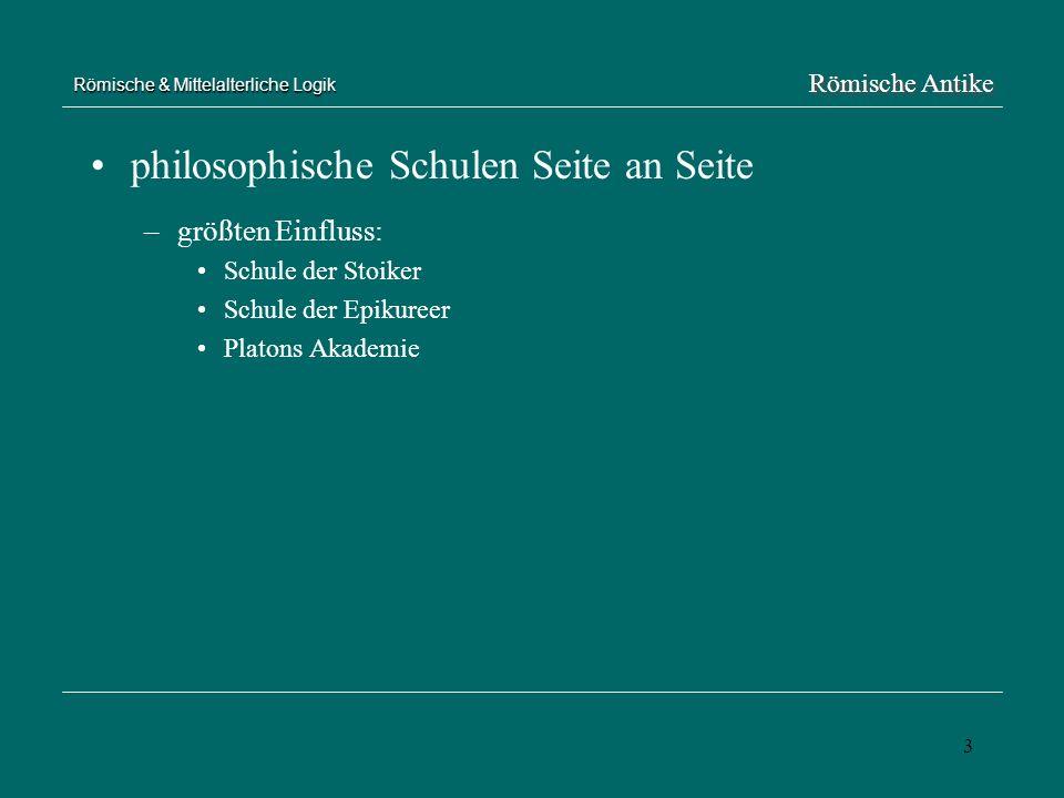 3 Römische & Mittelalterliche Logik philosophische Schulen Seite an Seite –größten Einfluss: Schule der Stoiker Schule der Epikureer Platons Akademie