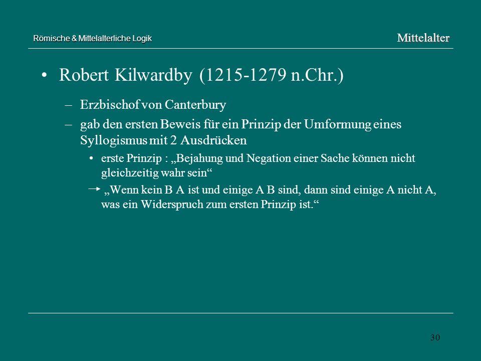 30 Römische & Mittelalterliche Logik Robert Kilwardby (1215-1279 n.Chr.) –Erzbischof von Canterbury –gab den ersten Beweis für ein Prinzip der Umformu