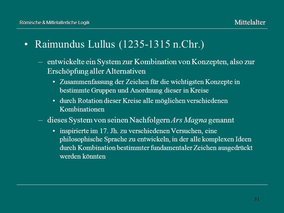 31 Römische & Mittelalterliche Logik Raimundus Lullus (1235-1315 n.Chr.) –entwickelte ein System zur Kombination von Konzepten, also zur Erschöpfung a