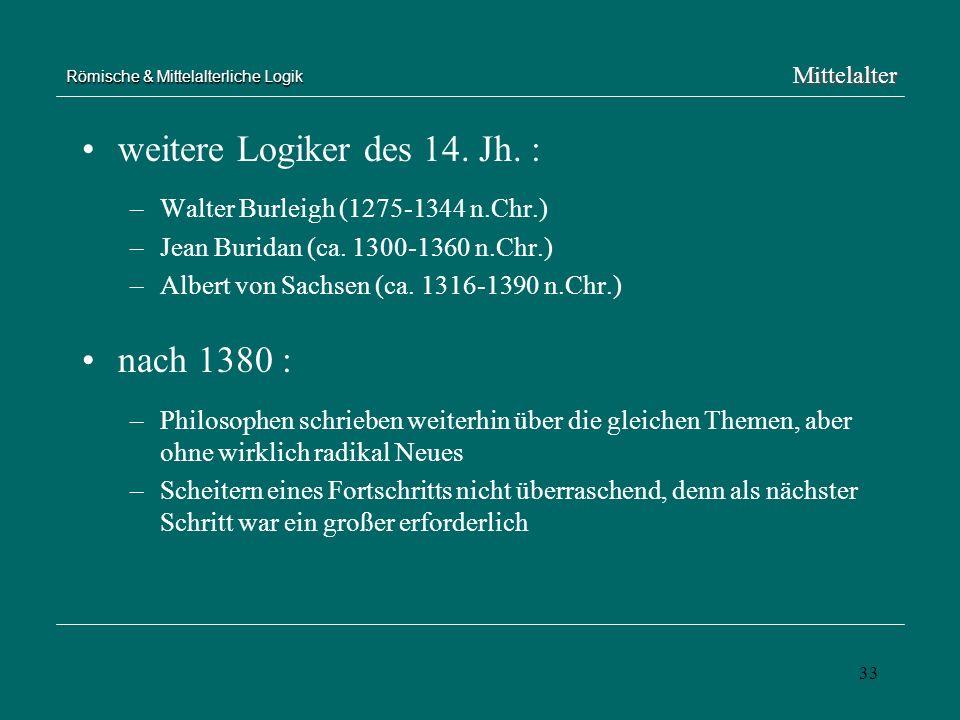 33 Römische & Mittelalterliche Logik weitere Logiker des 14. Jh. : –Walter Burleigh (1275-1344 n.Chr.) –Jean Buridan (ca. 1300-1360 n.Chr.) –Albert vo