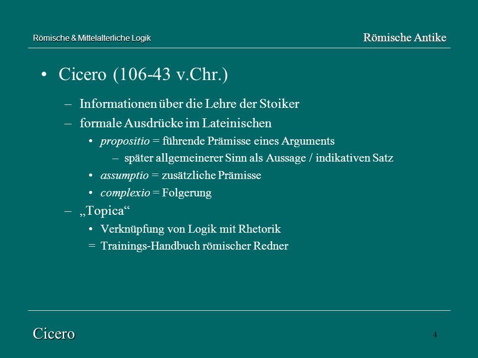 4 Römische & Mittelalterliche Logik Cicero (106-43 v.Chr.) –Informationen über die Lehre der Stoiker –formale Ausdrücke im Lateinischen propositio = f