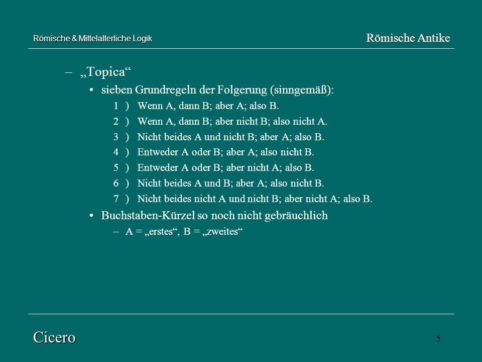 5 Römische & Mittelalterliche Logik –Topica sieben Grundregeln der Folgerung (sinngemäß): 1) Wenn A, dann B; aber A; also B. 2)Wenn A, dann B; aber ni