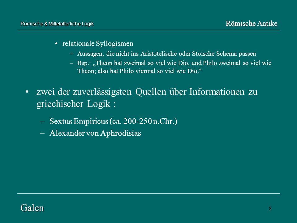 8 Römische & Mittelalterliche Logik relationale Syllogismen =Aussagen, die nicht ins Aristotelische oder Stoische Schema passen –Bsp.: Theon hat zweim