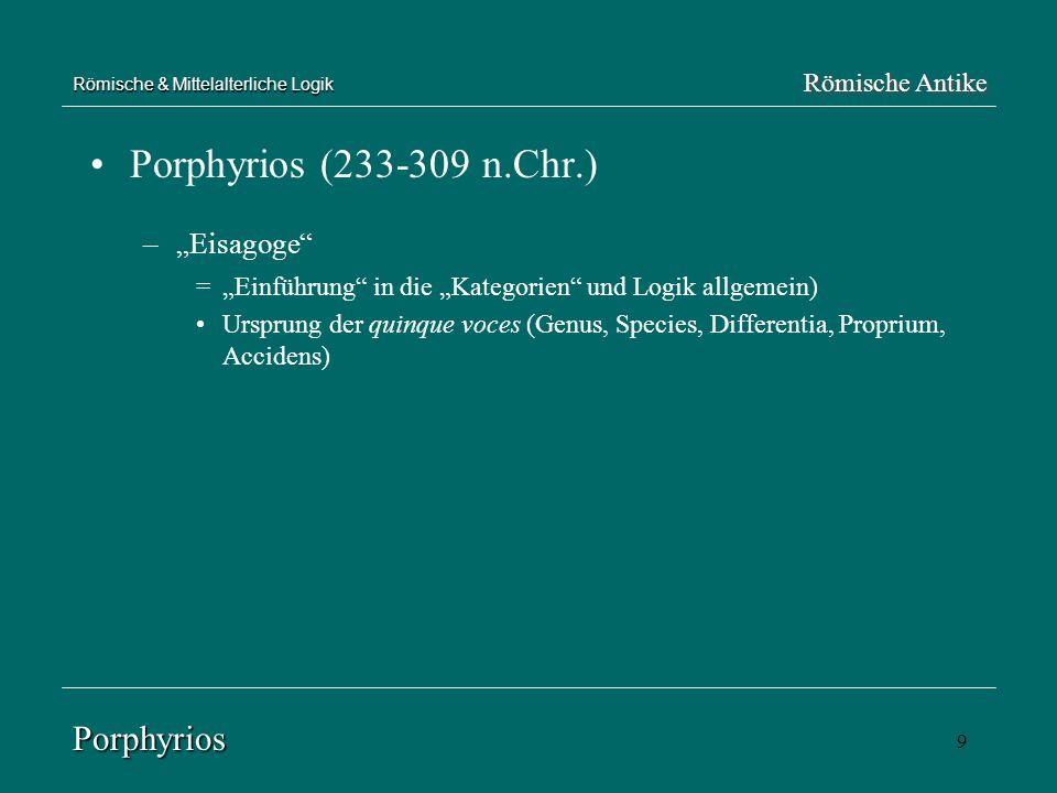 9 Römische & Mittelalterliche Logik Porphyrios (233-309 n.Chr.) –Eisagoge =Einführung in die Kategorien und Logik allgemein) Ursprung der quinque voce
