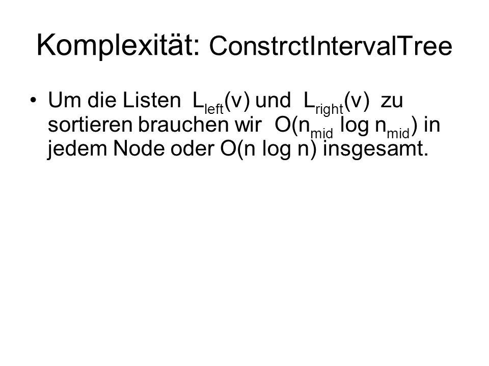 Komplexität: ConstrctIntervalTree Um die Listen L left (ν) und L right (ν) zu sortieren brauchen wir O(n mid log n mid ) in jedem Node oder O(n log n) insgesamt.