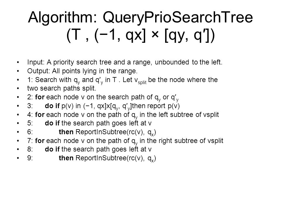 Algorithm: QueryPrioSearchTree (T, (1, qx] × [qy, q]) Input: A priority search tree and a range, unbounded to the left.