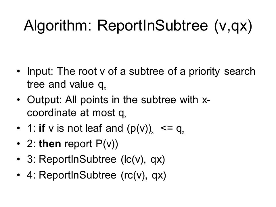 Algorithm: ReportInSubtree (ν,qx) Input: The root ν of a subtree of a priority search tree and value q x Output: All points in the subtree with x- coordinate at most q x 1: if ν is not leaf and (p(ν)) x <= q x 2: then report P(ν)) 3: ReportInSubtree (lc(ν), qx) 4: ReportInSubtree (rc(ν), qx)