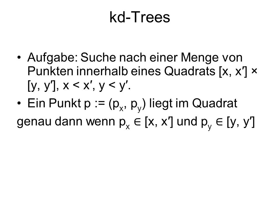 kd-Trees Aufgabe: Suche nach einer Menge von Punkten innerhalb eines Quadrats [x, x] × [y, y], x < x, y < y. Ein Punkt p := (p x, p y ) liegt im Quadr