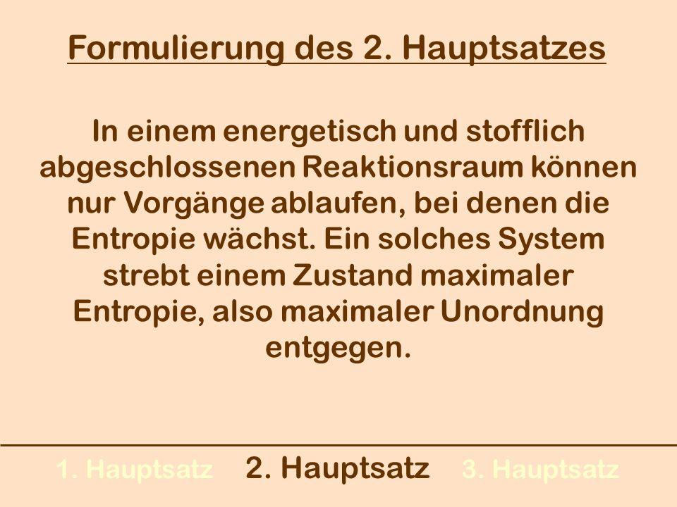 1. Hauptsatz 2. Hauptsatz 3. Hauptsatz Formulierung des 2. Hauptsatzes In einem energetisch und stofflich abgeschlossenen Reaktionsraum können nur Vor
