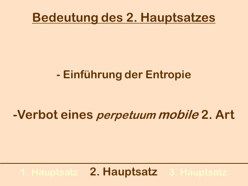 1. Hauptsatz 2. Hauptsatz 3. Hauptsatz Bedeutung des 2. Hauptsatzes -Verbot eines perpetuum mobile 2. Art - Einführung der Entropie