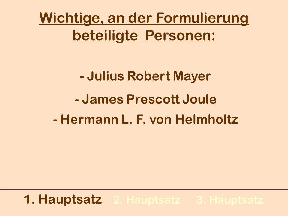 1. Hauptsatz 2. Hauptsatz3. Hauptsatz Wichtige, an der Formulierung beteiligte Personen: - Julius Robert Mayer - James Prescott Joule - Hermann L. F.