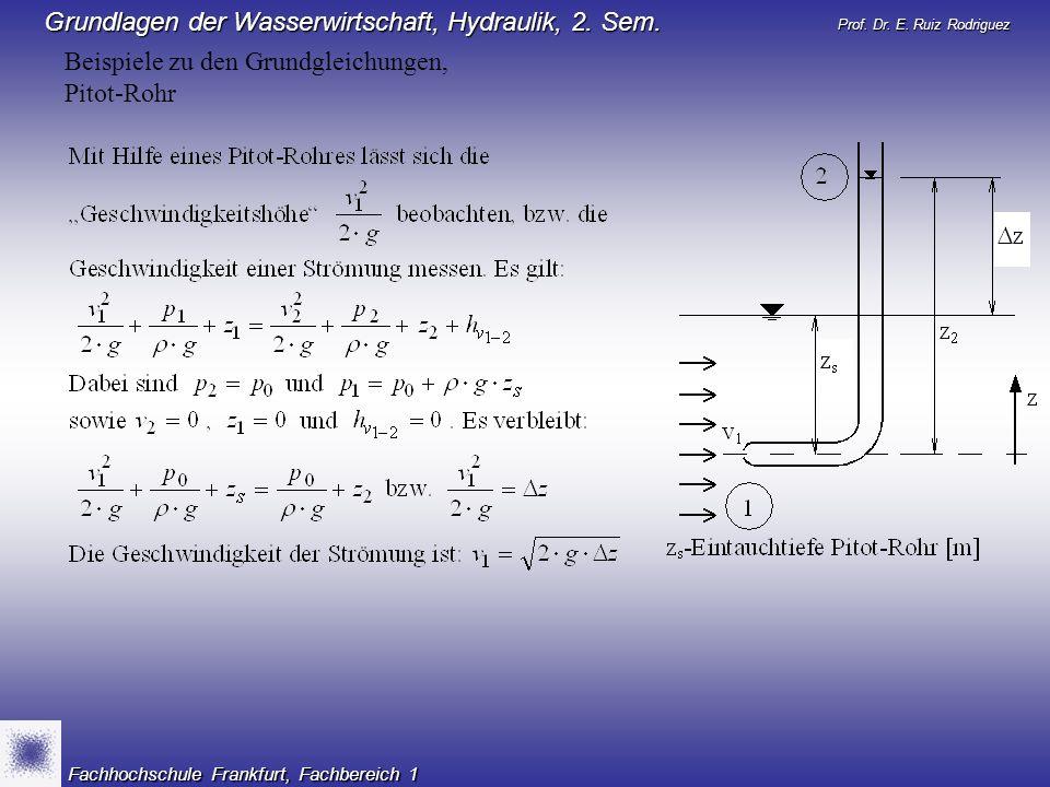 Prof. Dr. E. Ruiz Rodriguez Grundlagen der Wasserwirtschaft, Hydraulik, 2. Sem. Fachhochschule Frankfurt, Fachbereich 1 Beispiele zu den Grundgleichun