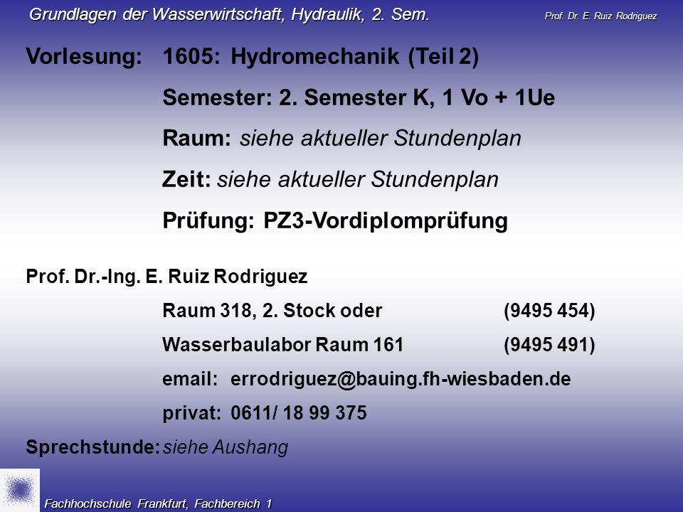 Prof. Dr. E. Ruiz Rodriguez Grundlagen der Wasserwirtschaft, Hydraulik, 2. Sem. Fachhochschule Frankfurt, Fachbereich 1 Vorlesung: 1605:Hydromechanik