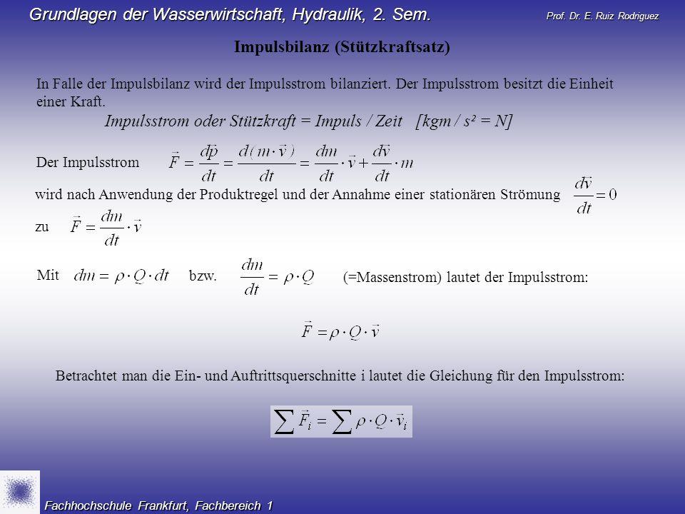 Prof. Dr. E. Ruiz Rodriguez Grundlagen der Wasserwirtschaft, Hydraulik, 2. Sem. Fachhochschule Frankfurt, Fachbereich 1 Impulsbilanz (Stützkraftsatz)