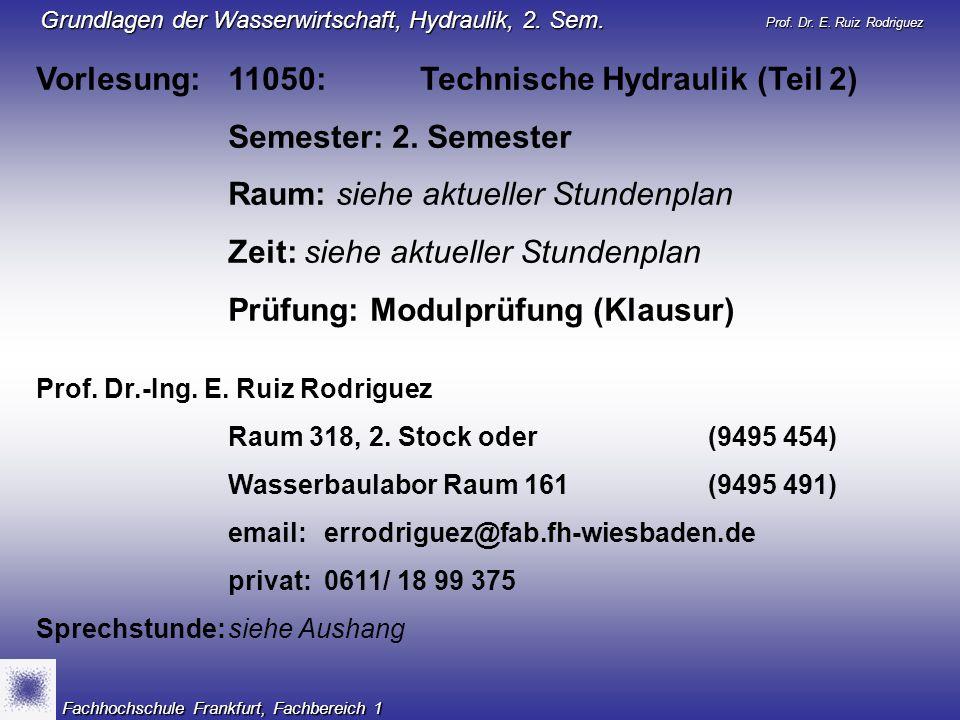 Prof. Dr. E. Ruiz Rodriguez Grundlagen der Wasserwirtschaft, Hydraulik, 2. Sem. Fachhochschule Frankfurt, Fachbereich 1 Vorlesung: 11050:Technische Hy