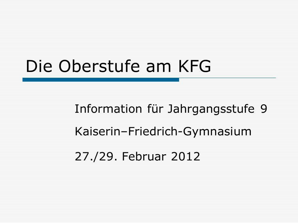Die Oberstufe am KFG Information für Jahrgangsstufe 9 Kaiserin–Friedrich-Gymnasium 27./29. Februar 2012