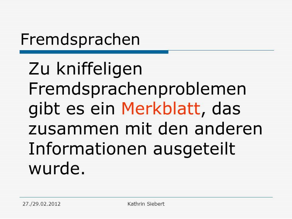 27./29.02.2012Kathrin Siebert Fremdsprachen Zu kniffeligen Fremdsprachenproblemen gibt es ein Merkblatt, das zusammen mit den anderen Informationen au