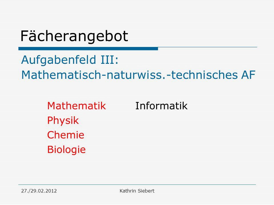 27./29.02.2012Kathrin Siebert Fächerangebot Aufgabenfeld III: Mathematisch-naturwiss.-technisches AF MathematikInformatik Physik Chemie Biologie