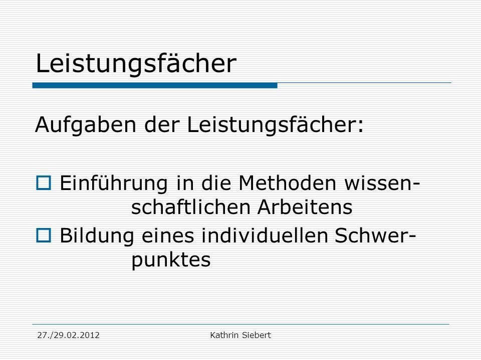 27./29.02.2012Kathrin Siebert Leistungsfächer Aufgaben der Leistungsfächer: Einführung in die Methoden wissen- schaftlichen Arbeitens Bildung eines in