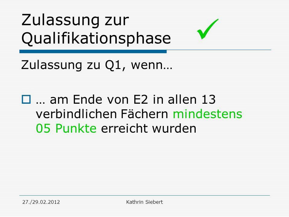 27./29.02.2012Kathrin Siebert Zulassung zur Qualifikationsphase Zulassung zu Q1, wenn… … am Ende von E2 in allen 13 verbindlichen Fächern mindestens 0