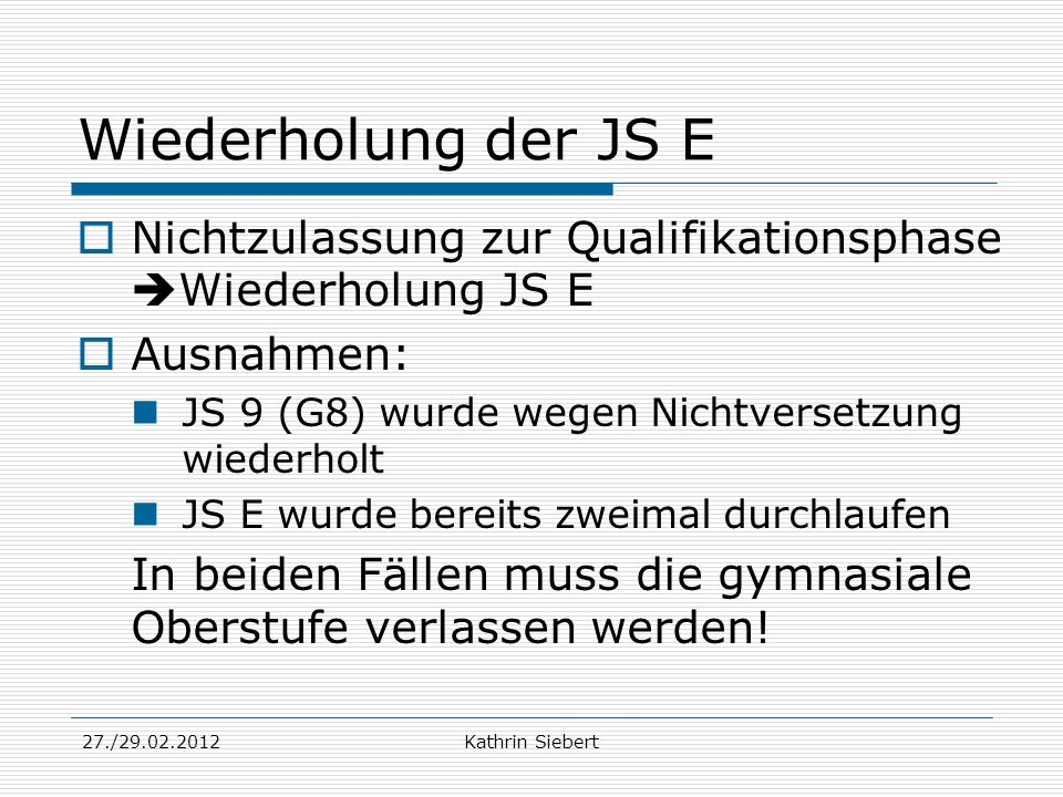 27./29.02.2012Kathrin Siebert Wiederholung der JS E Nichtzulassung zur Qualifikationsphase Wiederholung JS E Ausnahmen: JS 9 (G8) wurde wegen Nichtver