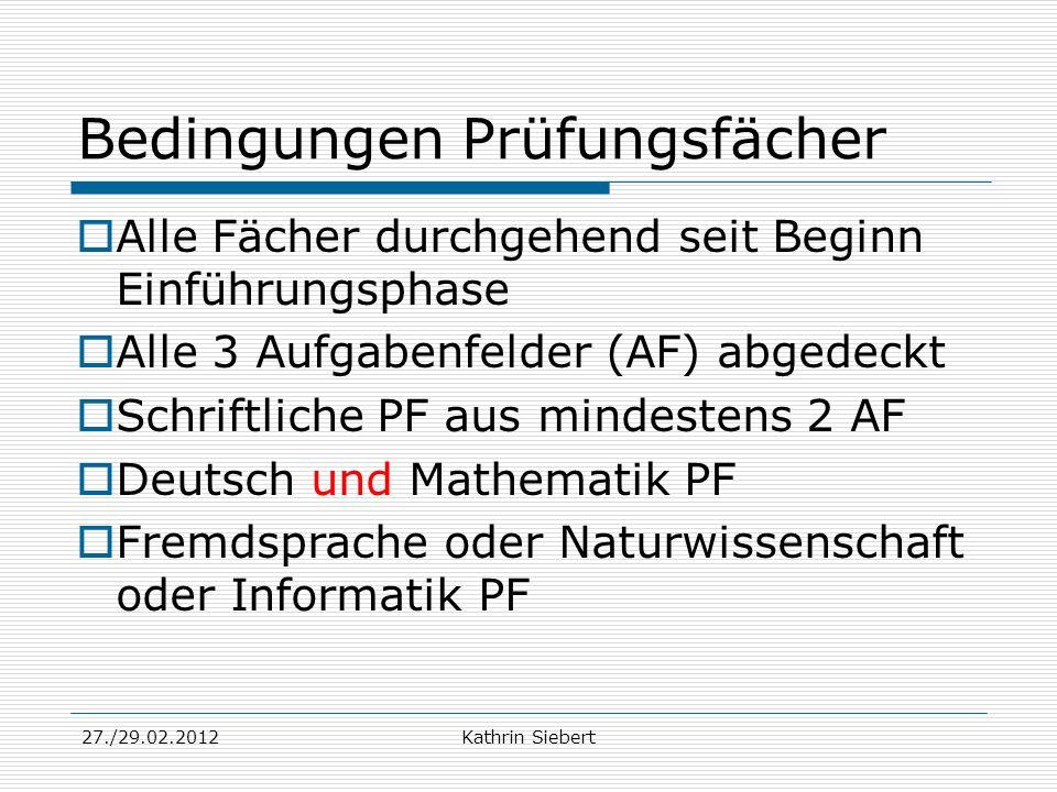 27./29.02.2012Kathrin Siebert Bedingungen Prüfungsfächer Alle Fächer durchgehend seit Beginn Einführungsphase Alle 3 Aufgabenfelder (AF) abgedeckt Sch