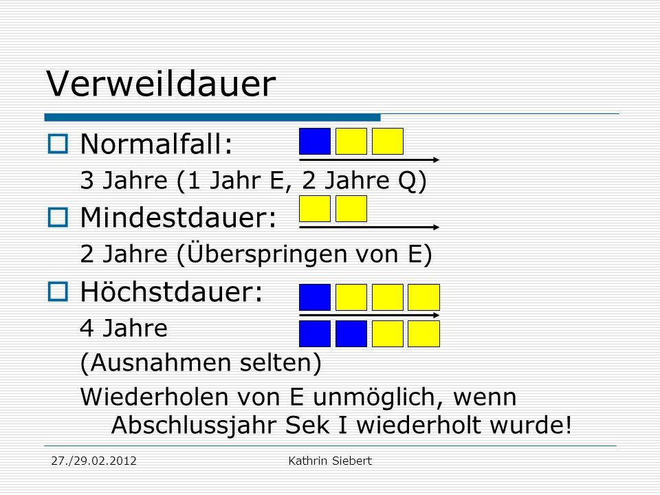 27./29.02.2012Kathrin Siebert Verweildauer Normalfall: 3 Jahre (1 Jahr E, 2 Jahre Q) Mindestdauer: 2 Jahre (Überspringen von E) Höchstdauer: 4 Jahre (