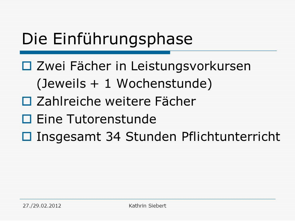 27./29.02.2012Kathrin Siebert Die Einführungsphase Zwei Fächer in Leistungsvorkursen (Jeweils + 1 Wochenstunde) Zahlreiche weitere Fächer Eine Tutoren