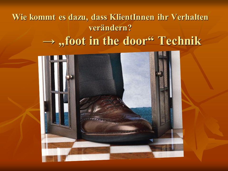 foot in the door Technik Wenn ich möchte, dass jemand auf einen meiner Vorschläge eingeht, soll ich: Erst eine gute Beziehung aufbauen.
