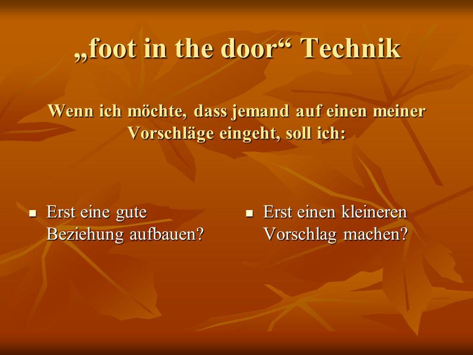 foot in the door Technik Wenn ich möchte, dass jemand auf einen meiner Vorschläge eingeht, soll ich: Erst eine gute Beziehung aufbauen? Erst eine gute