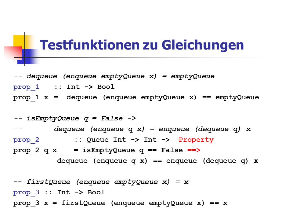 Testfunktionen zu Gleichungen 2 -- isEmptyQueue q = False -> -- firstQueue (enqueue q x) = firstQueue q prop_4 :: Queue Int -> Int -> Property prop_4 q x = isEmptyQueue q == False ==> firstQueue (enqueue q x) == firstQueue q -- isEmptyQueue emptyQueue = True -- isEmptyQueue (enqueue q x) = False prop_5 :: Queue Int -> Int -> Bool prop_5 q x = (isEmptyQueue emptyQueue == True) && (isEmptyQueue (enqueue q x) == False)