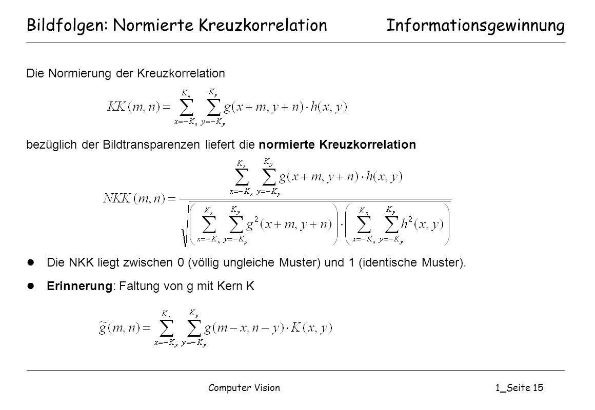 Computer Vision1_Seite 15 Bildfolgen: Normierte Kreuzkorrelation Die Normierung der Kreuzkorrelation bezüglich der Bildtransparenzen liefert die normi
