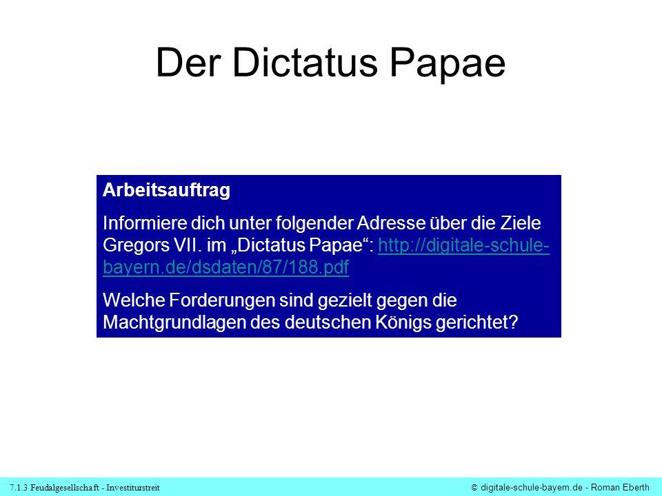 7.1.3 Feudalgesellschaft - Investiturstreit© digitale-schule-bayern.de - Roman Eberth Der Dictatus Papae Arbeitsauftrag Informiere dich unter folgende