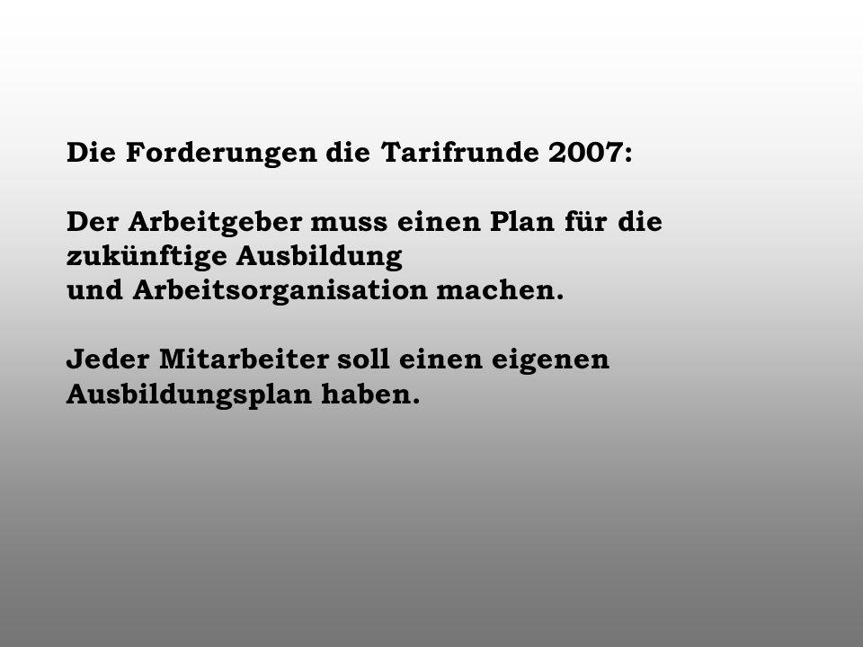 Die Forderungen die Tarifrunde 2007: Der Arbeitgeber muss einen Plan für die zukünftige Ausbildung und Arbeitsorganisation machen. Jeder Mitarbeiter s