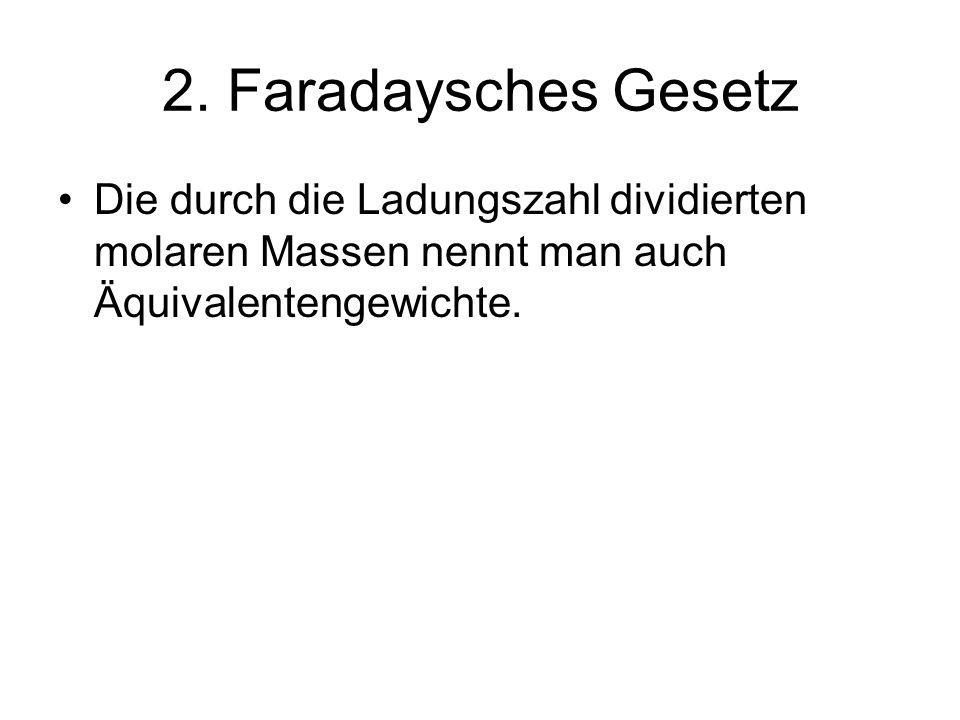 2. Faradaysches Gesetz Die durch die Ladungszahl dividierten molaren Massen nennt man auch Äquivalentengewichte.