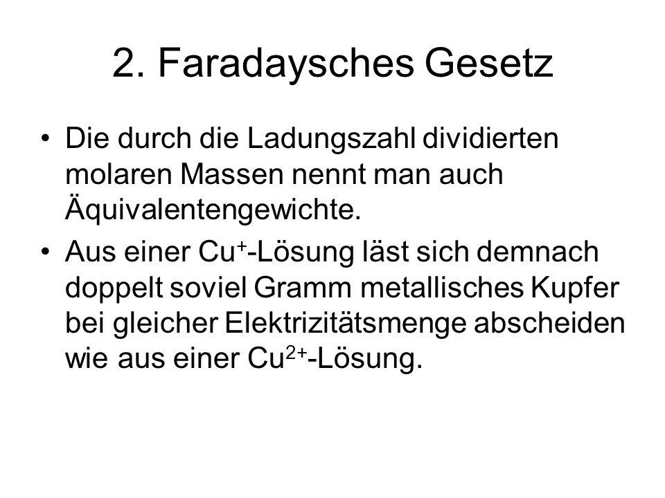 2. Faradaysches Gesetz Die durch die Ladungszahl dividierten molaren Massen nennt man auch Äquivalentengewichte. Aus einer Cu + -Lösung läst sich demn