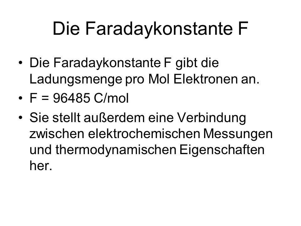 Die Faradaykonstante F Die Faradaykonstante F gibt die Ladungsmenge pro Mol Elektronen an. F = 96485 C/mol Sie stellt außerdem eine Verbindung zwische