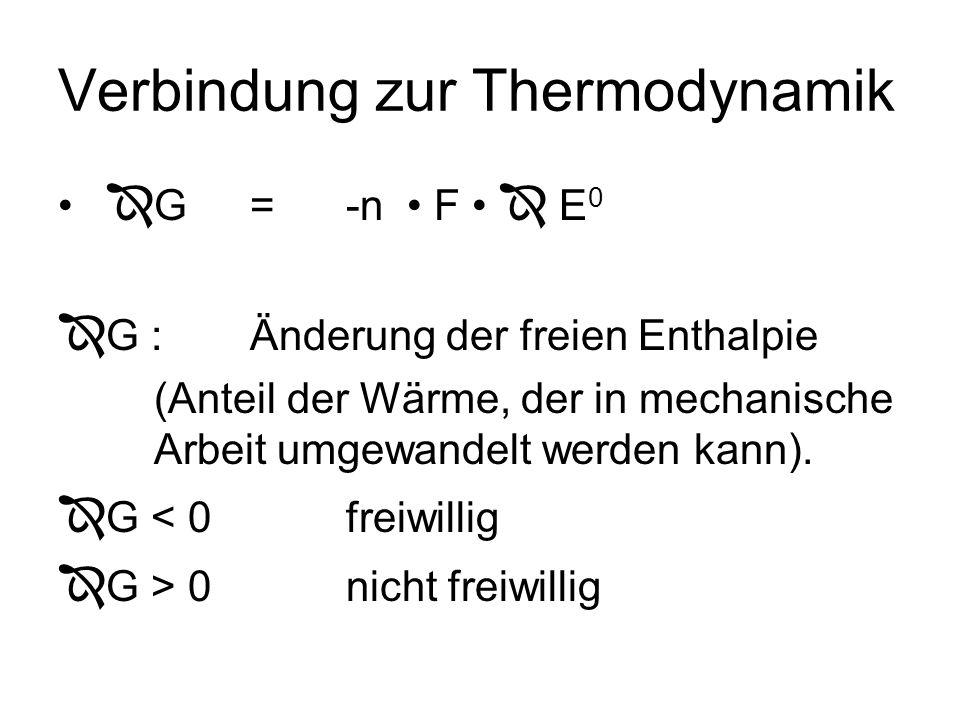 Verbindung zur Thermodynamik G=-n F E 0 G :Änderung der freien Enthalpie (Anteil der Wärme, der in mechanische Arbeit umgewandelt werden kann). G < 0f