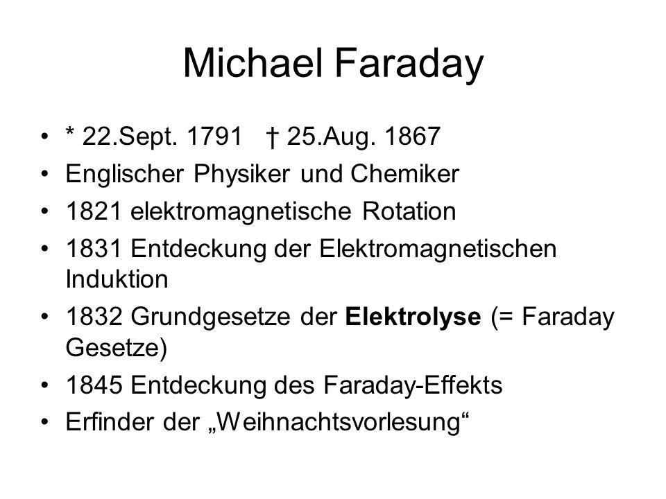 Michael Faraday * 22.Sept. 1791 25.Aug. 1867 Englischer Physiker und Chemiker 1821 elektromagnetische Rotation 1831 Entdeckung der Elektromagnetischen